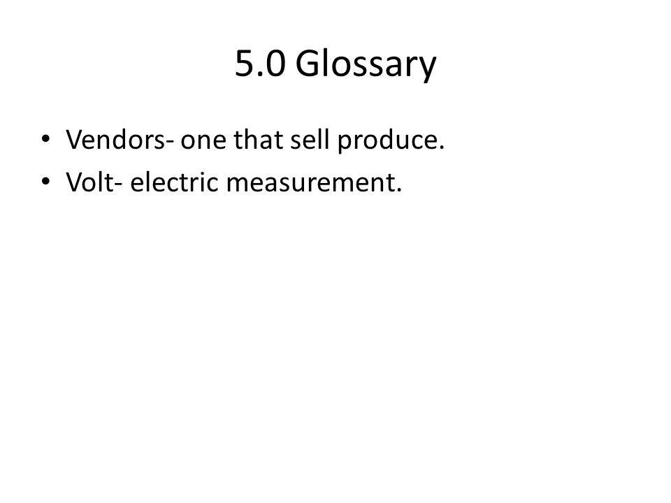 5.0 Glossary Vendors- one that sell produce. Volt- electric measurement.