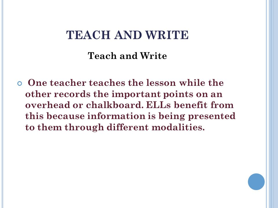 TEACH AND WRITE Teach and Write One teacher teaches the lesson while the other records the important points on an overhead or chalkboard.