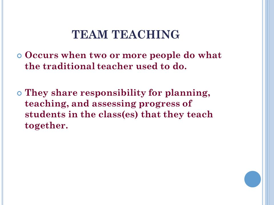 TEAM TEACHING Occurs when two or more people do what the traditional teacher used to do.