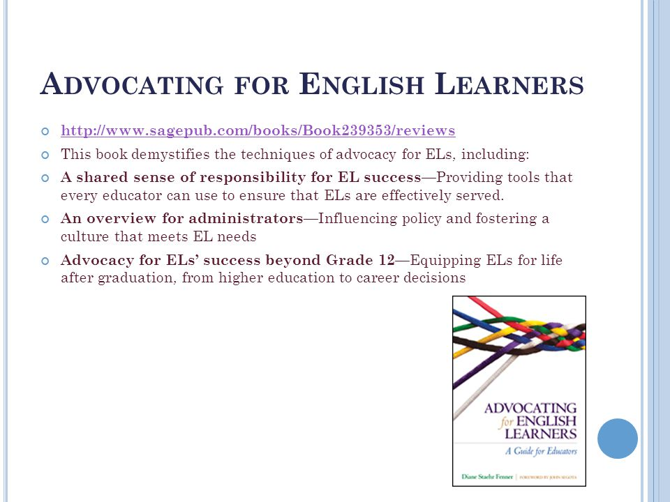 A DVOCATING FOR E NGLISH L EARNERS http://www.sagepub.com/books/Book239353/reviews This book demystifies the techniques of advocacy for ELs, including: A shared sense of responsibility for EL success —Providing tools that every educator can use to ensure that ELs are effectively served.