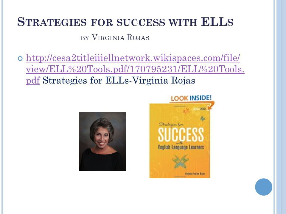 S TRATEGIES FOR SUCCESS WITH ELL S BY V IRGINIA R OJAS http://cesa2titleiiiellnetwork.wikispaces.com/file/ view/ELL%20Tools.pdf/170795231/ELL%20Tools.