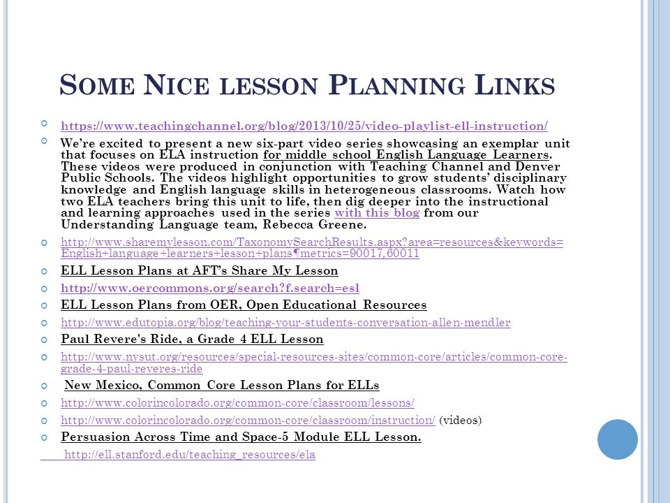 S OME N ICE LESSON P LANNING L INKS https://www.teachingchannel.org/blog/2013/10/25/video-playlist-ell-instruction/ We're excited to present a new six-part video series showcasing an exemplar unit that focuses on ELA instruction for middle school English Language Learners.