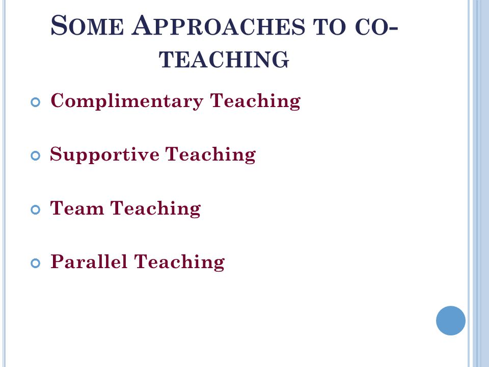 S OME A PPROACHES TO CO - TEACHING Complimentary Teaching Supportive Teaching Team Teaching Parallel Teaching