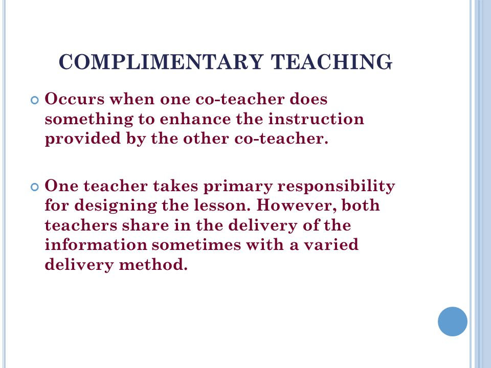 COMPLIMENTARY TEACHING Occurs when one co-teacher does something to enhance the instruction provided by the other co-teacher.