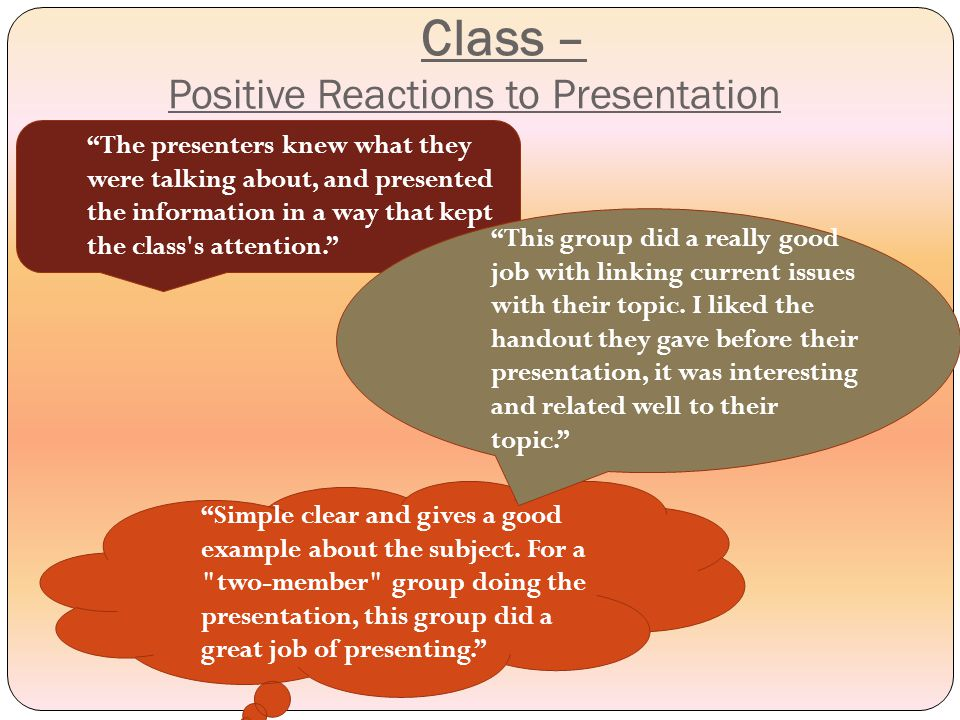 Class – Positive Reactions to Presentation Simple clear and gives a good example about the subject.