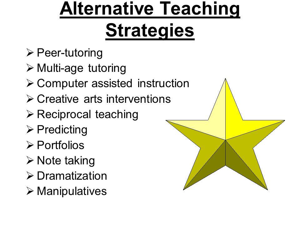 Alternative Teaching Strategies  Peer-tutoring  Multi-age tutoring  Computer assisted instruction  Creative arts interventions  Reciprocal teaching  Predicting  Portfolios  Note taking  Dramatization  Manipulatives