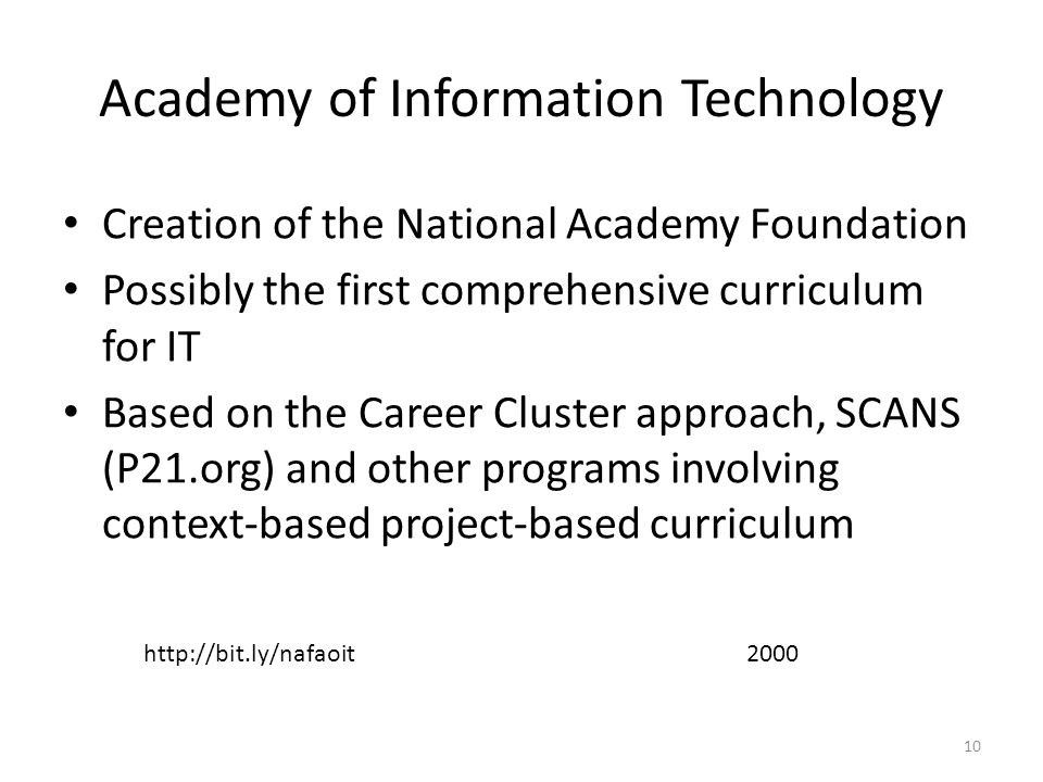 Academy of Information Technology Creation of the National Academy Foundation Possibly the first comprehensive curriculum for IT Based on the Career Cluster approach, SCANS (P21.org) and other programs involving context-based project-based curriculum http://bit.ly/nafaoit2000 10