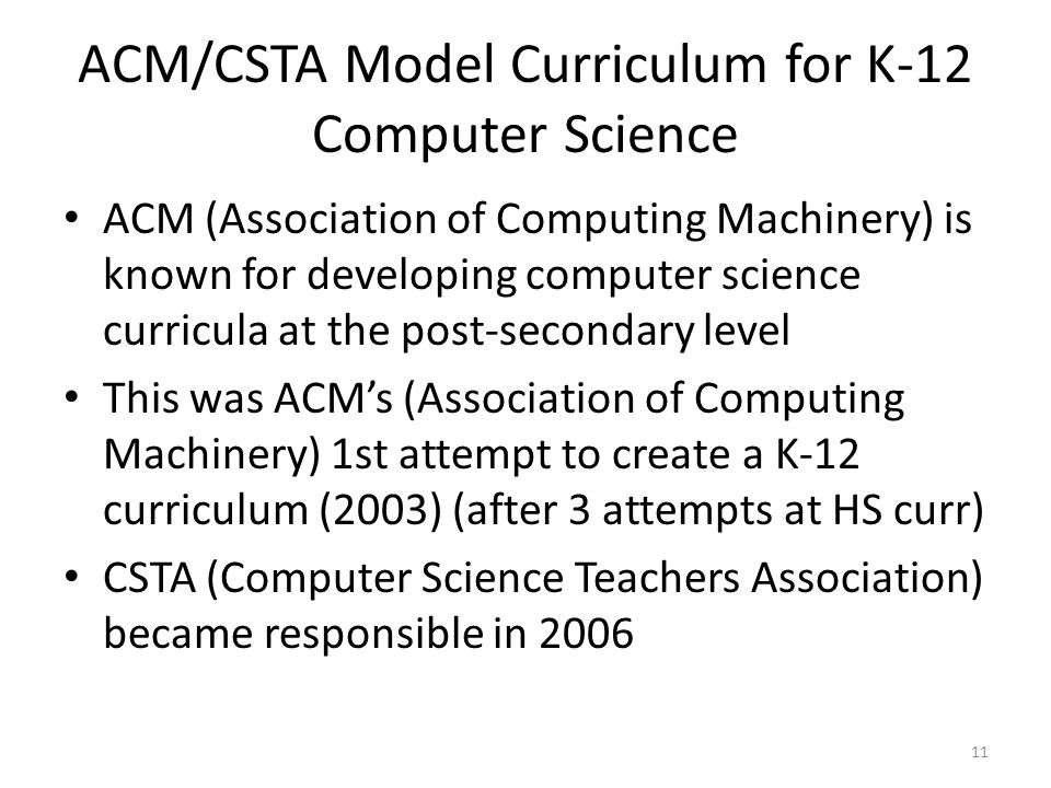 ACM/CSTA Model Curriculum for K-12 Computer Science ACM (Association of Computing Machinery) is known for developing computer science curricula at the post-secondary level This was ACM's (Association of Computing Machinery) 1st attempt to create a K-12 curriculum (2003) (after 3 attempts at HS curr) CSTA (Computer Science Teachers Association) became responsible in 2006 11