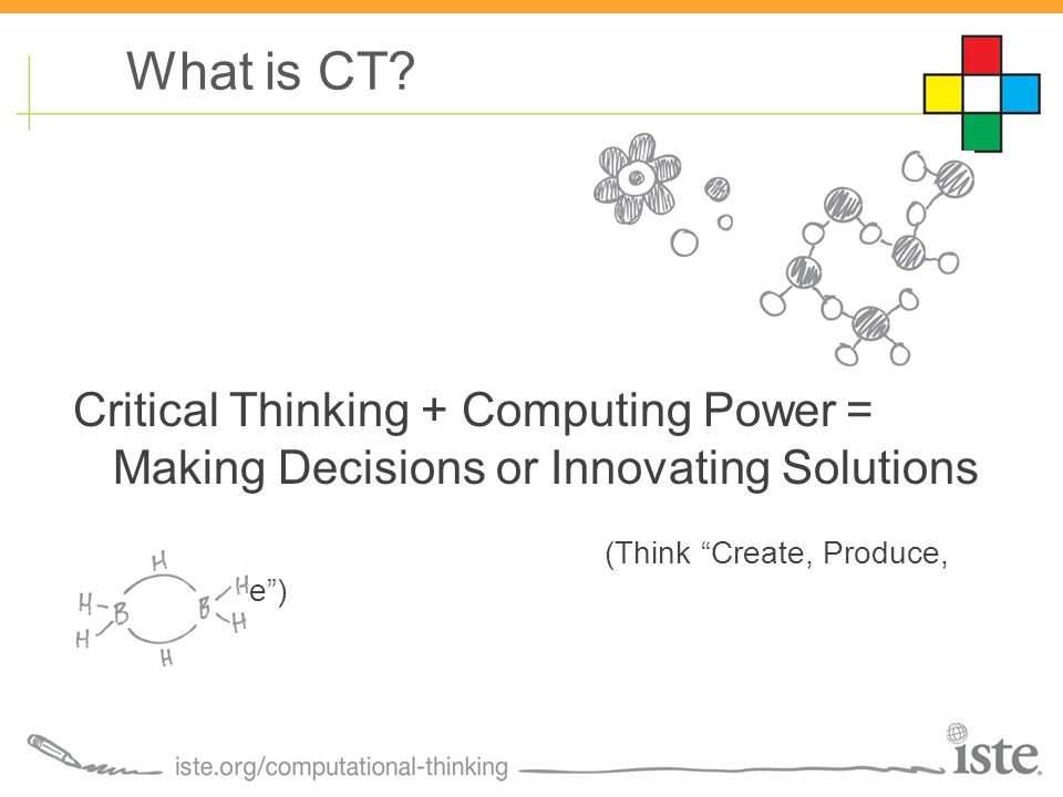 Critical Thinking + Computing Power = Making Decisions or Innovating Solutions (Think Create, Produce, Manipulate ) What is CT?