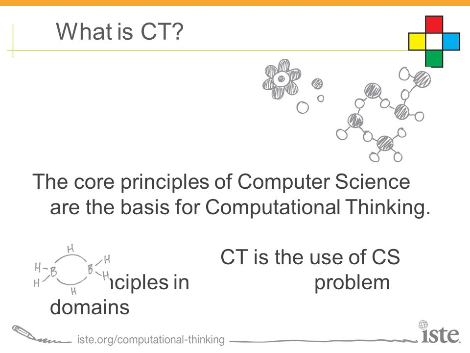 The core principles of Computer Science are the basis for Computational Thinking. CT is the use of CS principles in problem domains What is CT?