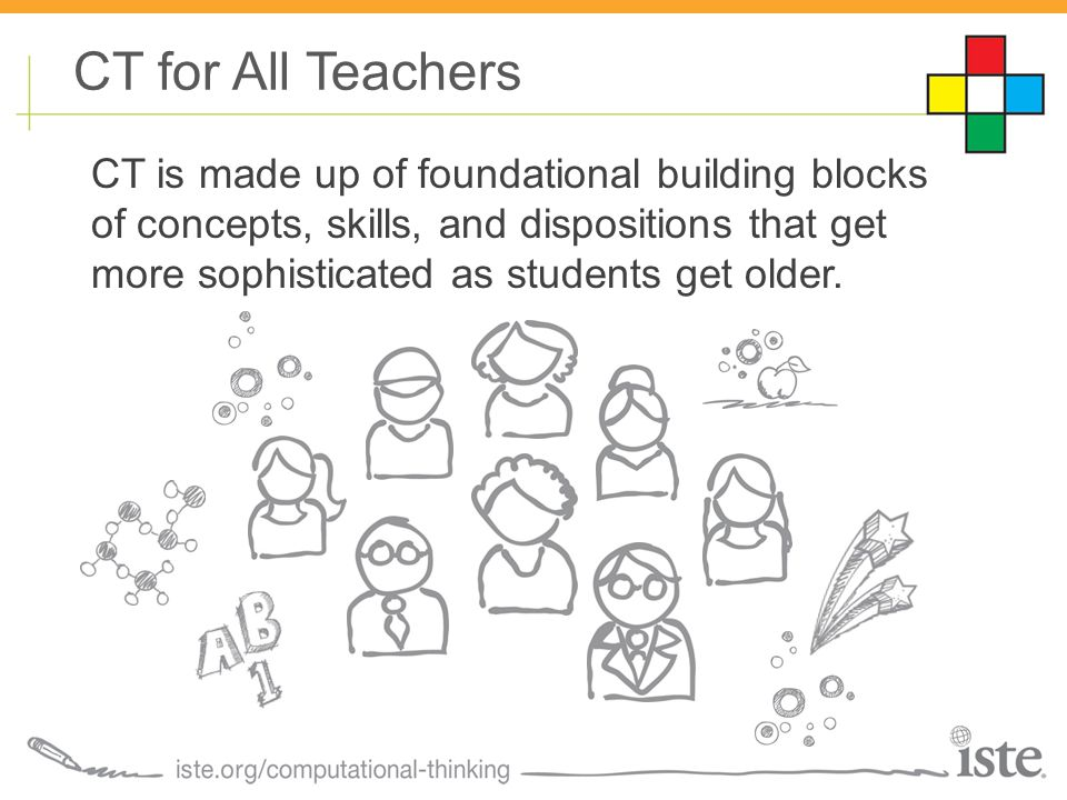 CT for All Teachers CT is made up of foundational building blocks of concepts, skills, and dispositions that get more sophisticated as students get older.