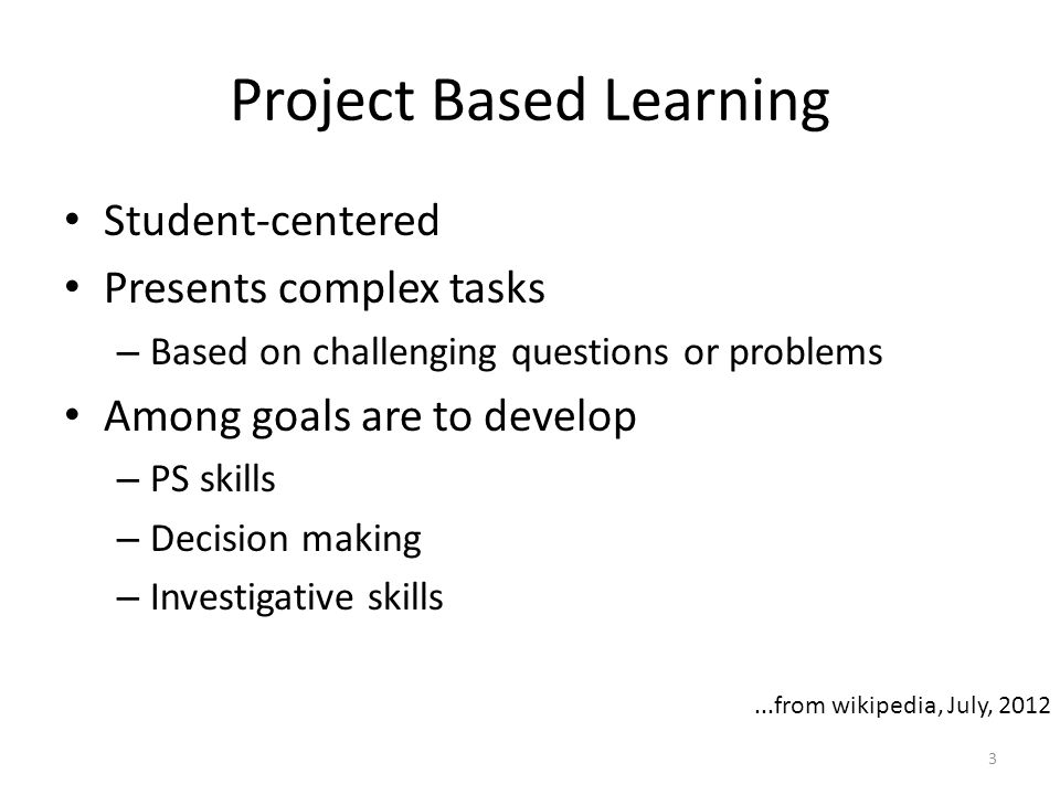 Project Based Learning Student-centered Presents complex tasks – Based on challenging questions or problems Among goals are to develop – PS skills – Decision making – Investigative skills 3...from wikipedia, July, 2012
