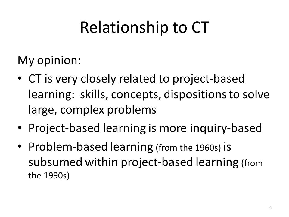 Relationship to CT My opinion: CT is very closely related to project-based learning: skills, concepts, dispositions to solve large, complex problems Project-based learning is more inquiry-based Problem-based learning (from the 1960s) is subsumed within project-based learning (from the 1990s) 4