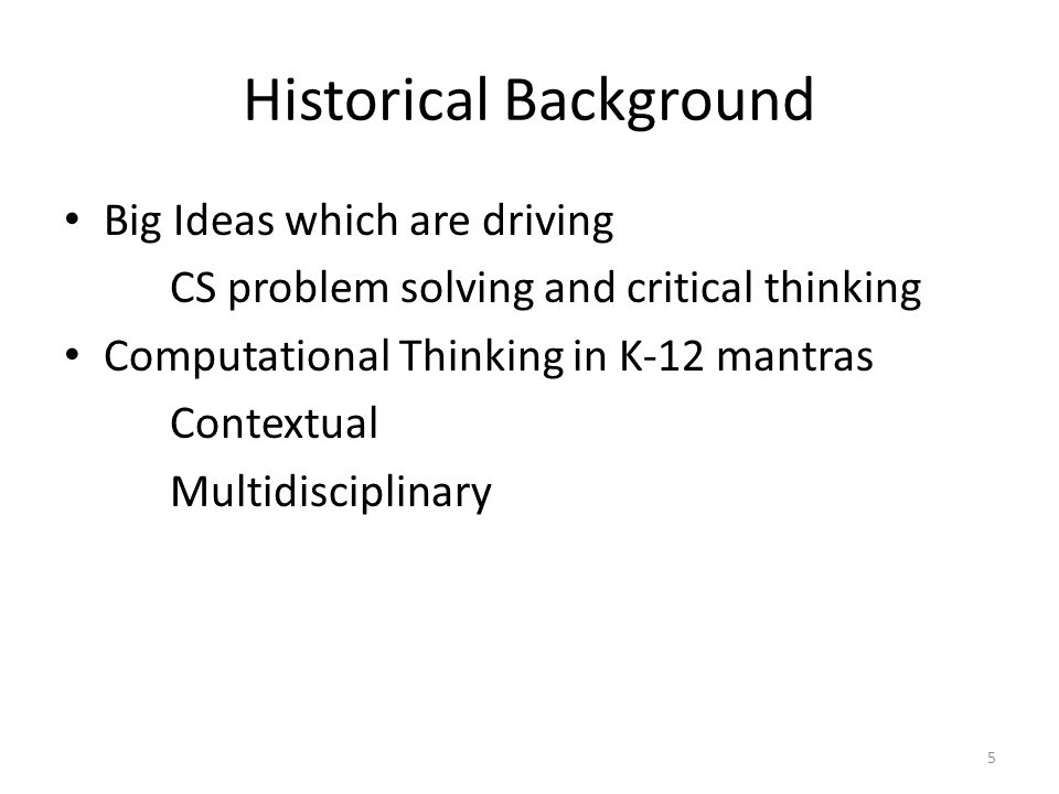 Historical Background Big Ideas which are driving CS problem solving and critical thinking Computational Thinking in K-12 mantras Contextual Multidisc