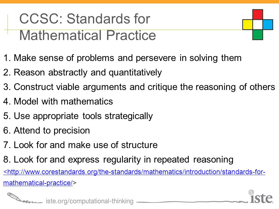 CCSC: Standards for Mathematical Practice 1.Make sense of problems and persevere in solving them 2.Reason abstractly and quantitatively 3.Construct viable arguments and critique the reasoning of others 4.Model with mathematics 5.Use appropriate tools strategically 6.Attend to precision 7.Look for and make use of structure 8.Look for and express regularity in repeated reasoning <http://www.corestandards.org/the-standards/mathematics/introduction/standards-for- mathematical-practice/