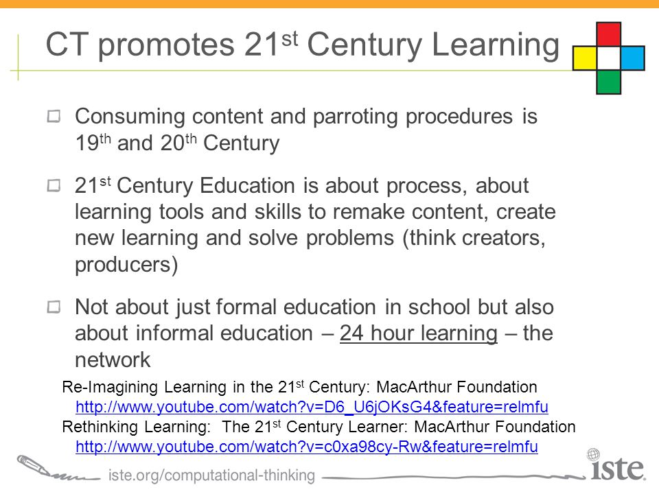 Consuming content and parroting procedures is 19 th and 20 th Century 21 st Century Education is about process, about learning tools and skills to remake content, create new learning and solve problems (think creators, producers) Not about just formal education in school but also about informal education – 24 hour learning – the network CT promotes 21 st Century Learning Re-Imagining Learning in the 21 st Century: MacArthur Foundation http://www.youtube.com/watch?v=D6_U6jOKsG4&feature=relmfu Rethinking Learning: The 21 st Century Learner: MacArthur Foundation http://www.youtube.com/watch?v=c0xa98cy-Rw&feature=relmfu