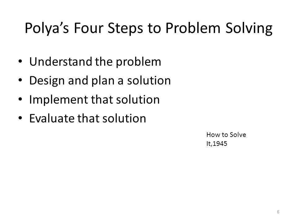 Polya's Four Steps to Problem Solving Understand the problem Design and plan a solution Implement that solution Evaluate that solution How to Solve It,1945 6