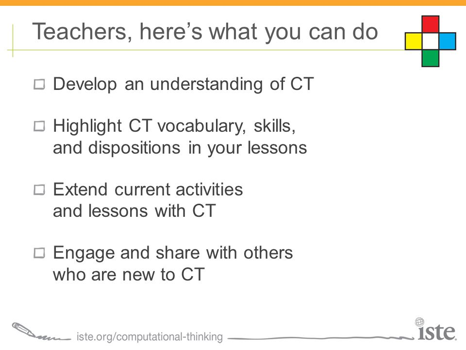 Develop an understanding of CT Highlight CT vocabulary, skills, and dispositions in your lessons Extend current activities and lessons with CT Engage and share with others who are new to CT Teachers, here's what you can do