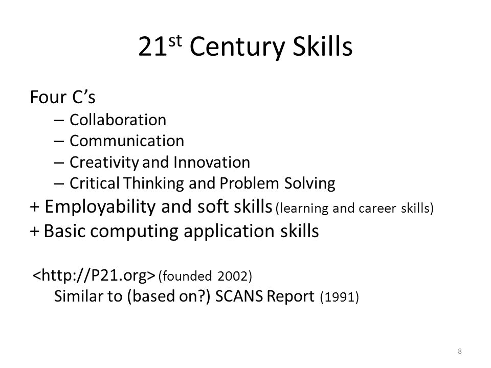 21 st Century Skills Four C's – Collaboration – Communication – Creativity and Innovation – Critical Thinking and Problem Solving + Employability and soft skills (learning and career skills) + Basic computing application skills (founded 2002) Similar to (based on?) SCANS Report (1991) 8