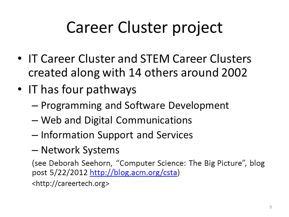 Career Cluster project IT Career Cluster and STEM Career Clusters created along with 14 others around 2002 IT has four pathways – Programming and Software Development – Web and Digital Communications – Information Support and Services – Network Systems (see Deborah Seehorn, Computer Science: The Big Picture , blog post 5/22/2012 http://blog.acm.org/csta)http://blog.acm.org/csta 9