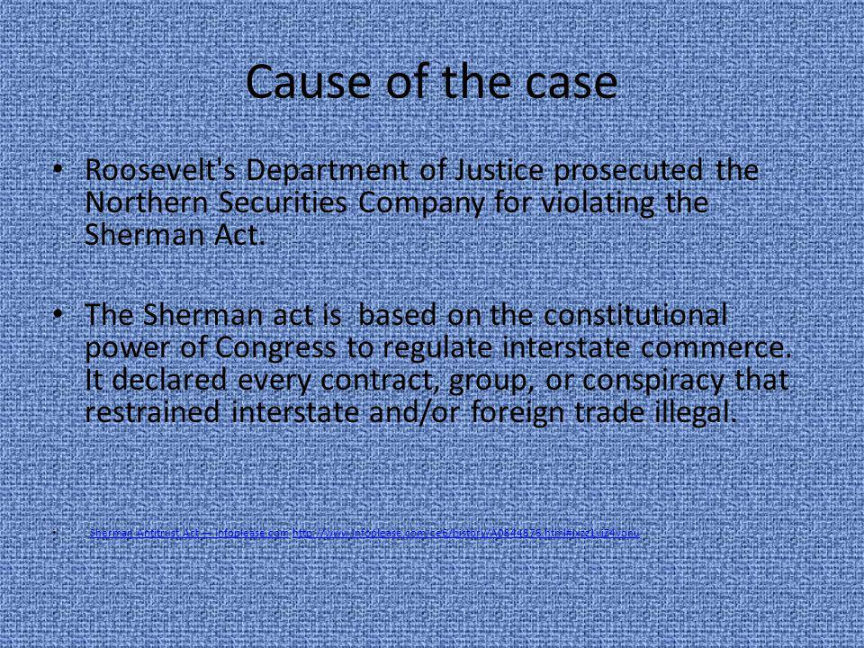 Cause of the case Roosevelt's Department of Justice prosecuted the Northern Securities Company for violating the Sherman Act. The Sherman act is based