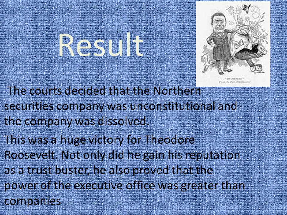 Result The courts decided that the Northern securities company was unconstitutional and the company was dissolved. This was a huge victory for Theodor