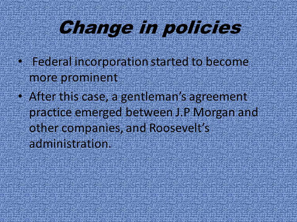 Change in policies Federal incorporation started to become more prominent After this case, a gentleman's agreement practice emerged between J.P Morgan