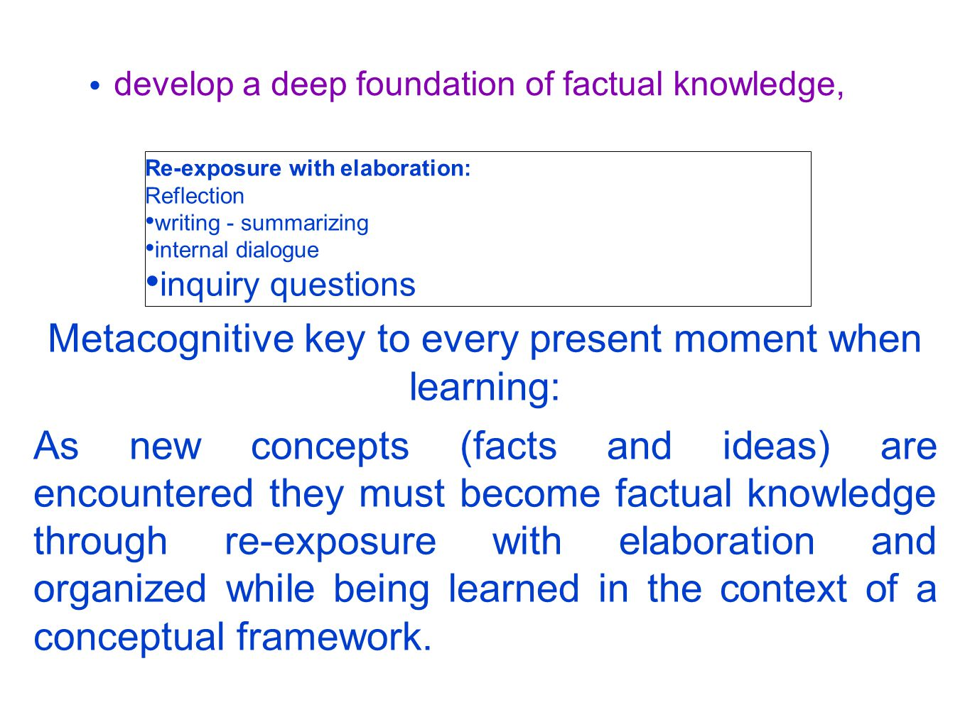 develop a deep foundation of factual knowledge, Re-exposure with elaboration: Reflection writing - summarizing internal dialogue inquiry questions Metacognitive key to every present moment when learning: As new concepts (facts and ideas) are encountered they must become factual knowledge through re-exposure with elaboration and organized while being learned in the context of a conceptual framework.