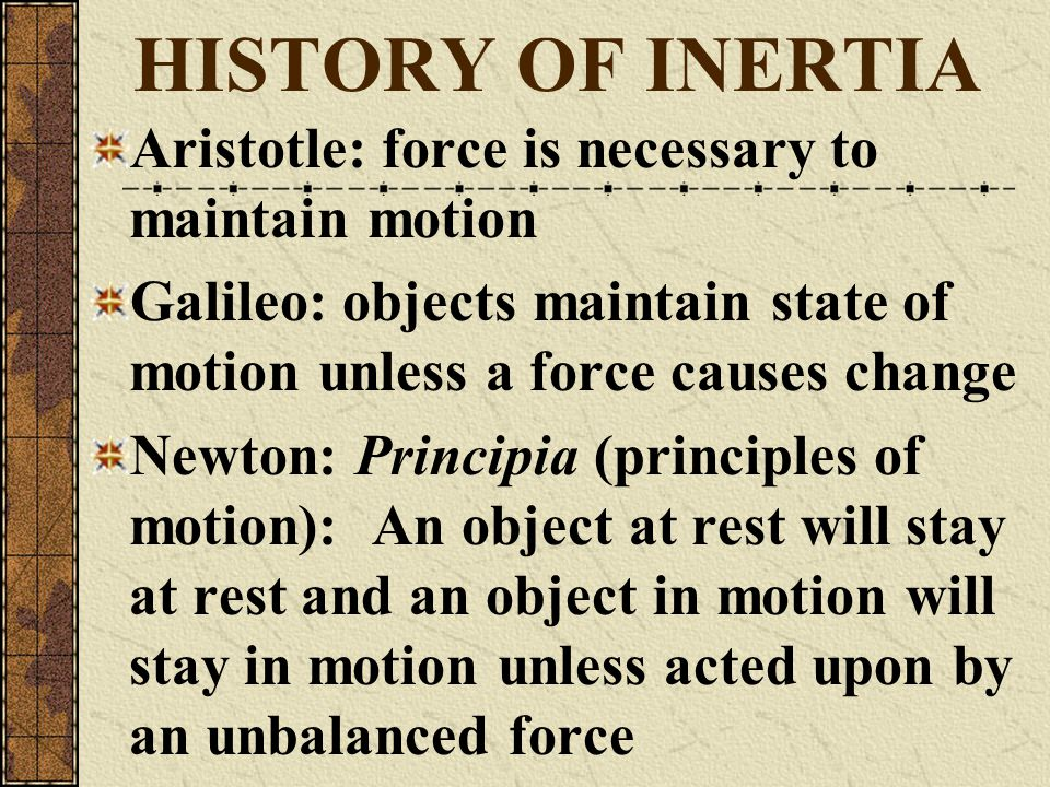 HISTORY OF INERTIA Aristotle: force is necessary to maintain motion Galileo: objects maintain state of motion unless a force causes change Newton: Pri