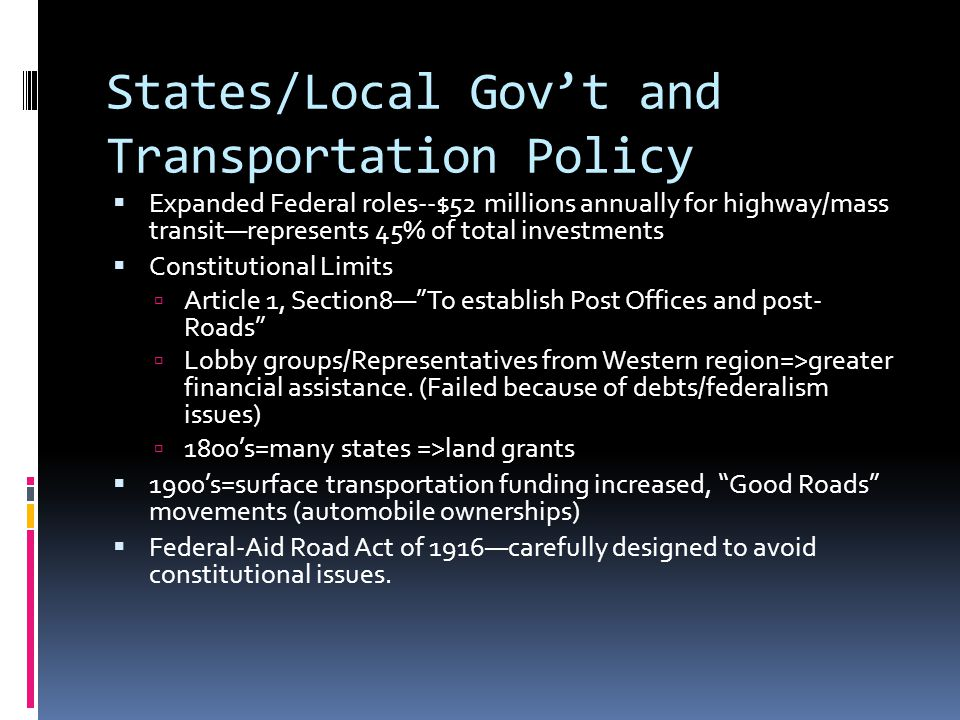 States/Local Gov't and Transportation Policy  Expanded Federal roles--$52 millions annually for highway/mass transit—represents 45% of total investments  Constitutional Limits  Article 1, Section8— To establish Post Offices and post- Roads  Lobby groups/Representatives from Western region=>greater financial assistance.