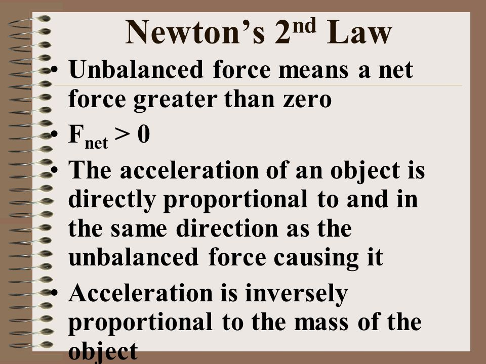 Newton's 2 nd Law Unbalanced force means a net force greater than zero F net > 0 The acceleration of an object is directly proportional to and in the