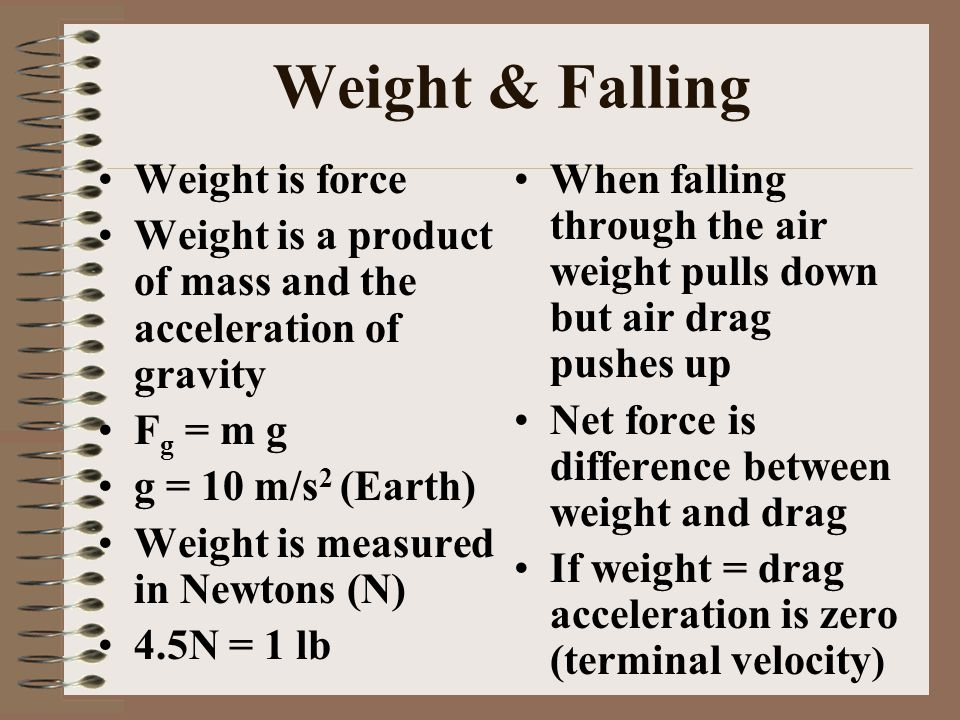 Weight & Falling Weight is force Weight is a product of mass and the acceleration of gravity F g = m g g = 10 m/s 2 (Earth) Weight is measured in Newt