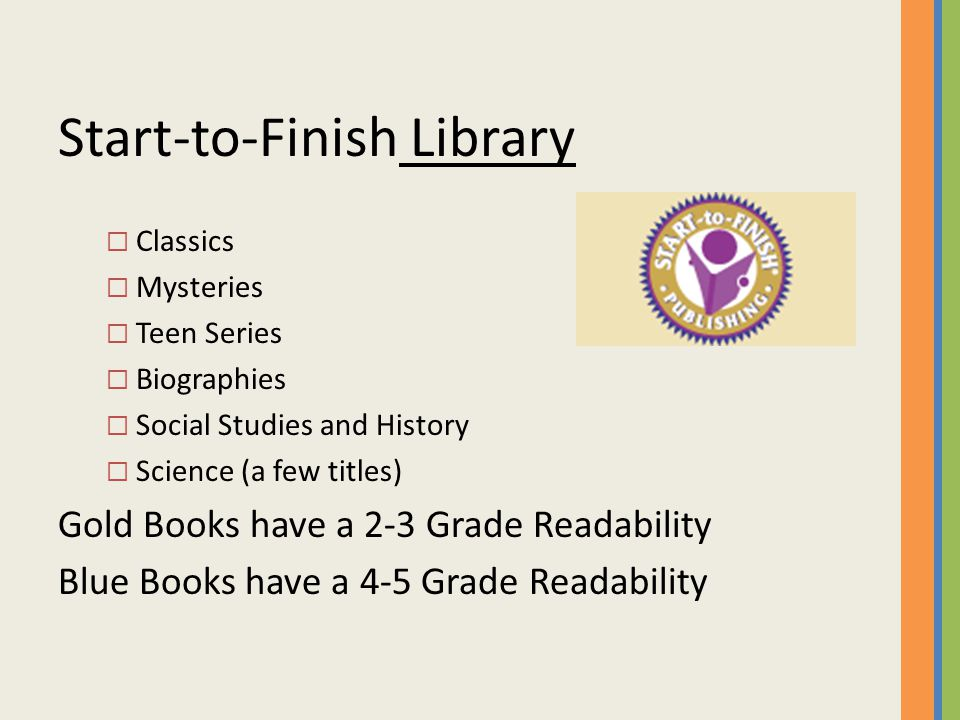 Start-to-Finish Library  Classics  Mysteries  Teen Series  Biographies  Social Studies and History  Science (a few titles) Gold Books have a 2-3 Grade Readability Blue Books have a 4-5 Grade Readability