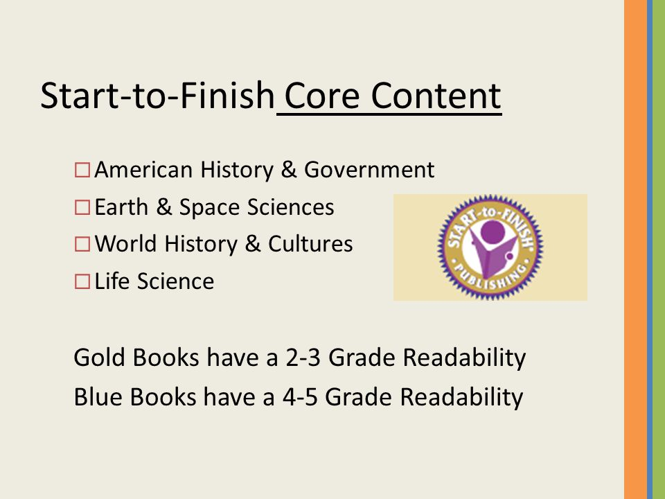 Start-to-Finish Core Content  American History & Government  Earth & Space Sciences  World History & Cultures  Life Science Gold Books have a 2-3 Grade Readability Blue Books have a 4-5 Grade Readability