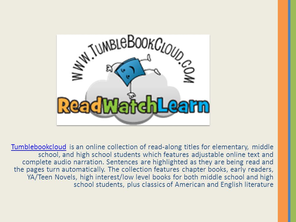 TumblebookcloudTumblebookcloud is an online collection of read-along titles for elementary, middle school, and high school students which features adjustable online text and complete audio narration.