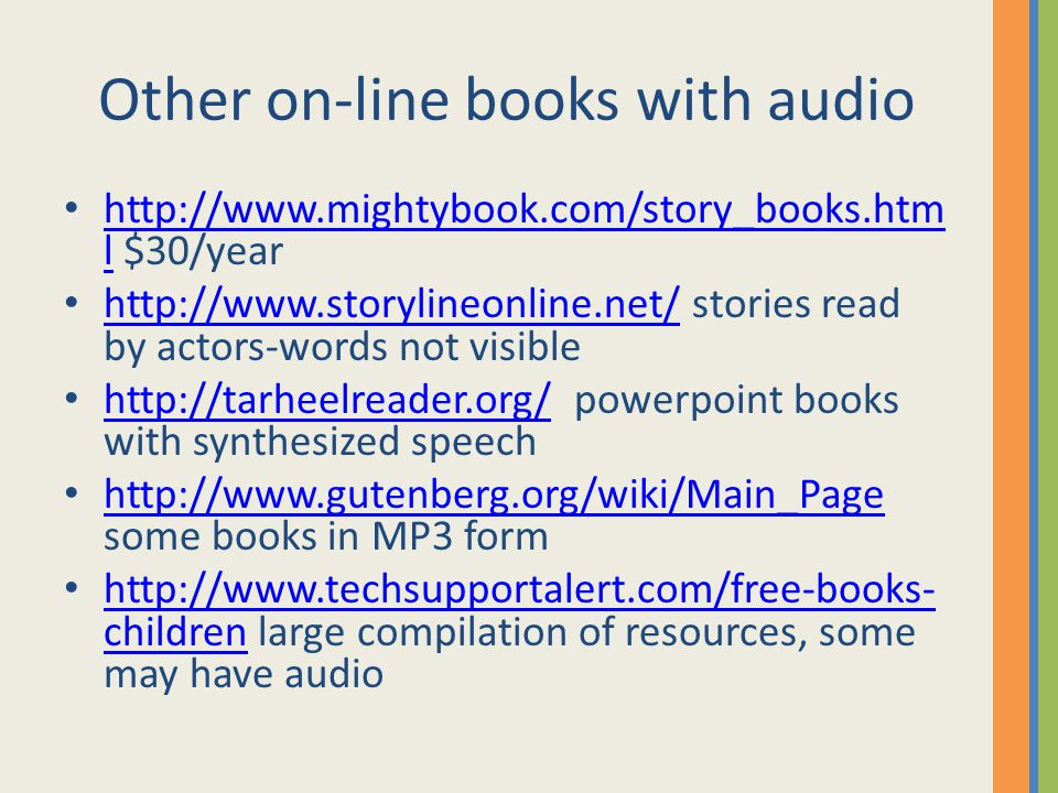 Other on-line books with audio http://www.mightybook.com/story_books.htm l $30/year http://www.mightybook.com/story_books.htm l http://www.storylineonline.net/ stories read by actors-words not visible http://www.storylineonline.net/ http://tarheelreader.org/ powerpoint books with synthesized speech http://tarheelreader.org/ http://www.gutenberg.org/wiki/Main_Page some books in MP3 form http://www.gutenberg.org/wiki/Main_Page http://www.techsupportalert.com/free-books- children large compilation of resources, some may have audio http://www.techsupportalert.com/free-books- children