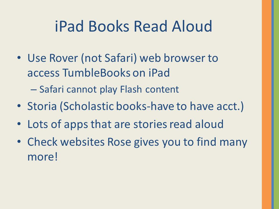 iPad Books Read Aloud Use Rover (not Safari) web browser to access TumbleBooks on iPad – Safari cannot play Flash content Storia (Scholastic books-have to have acct.) Lots of apps that are stories read aloud Check websites Rose gives you to find many more!