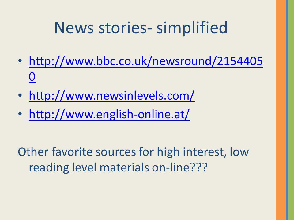 News stories- simplified http://www.bbc.co.uk/newsround/2154405 0 http://www.bbc.co.uk/newsround/2154405 0 http://www.newsinlevels.com/ http://www.english-online.at/ Other favorite sources for high interest, low reading level materials on-line???