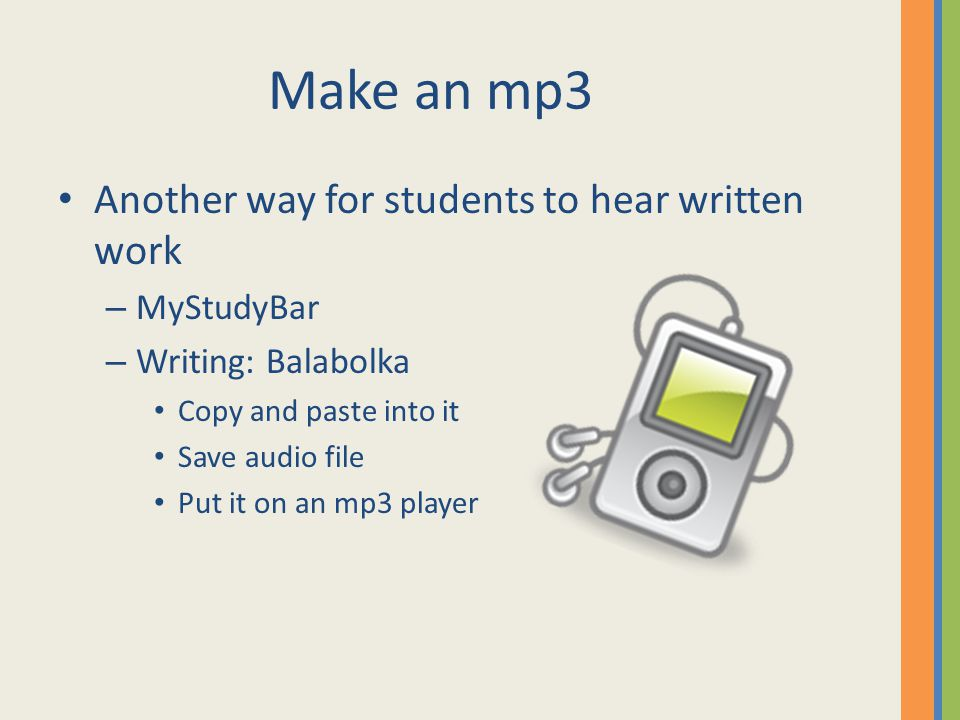 Make an mp3 Another way for students to hear written work – MyStudyBar – Writing: Balabolka Copy and paste into it Save audio file Put it on an mp3 player