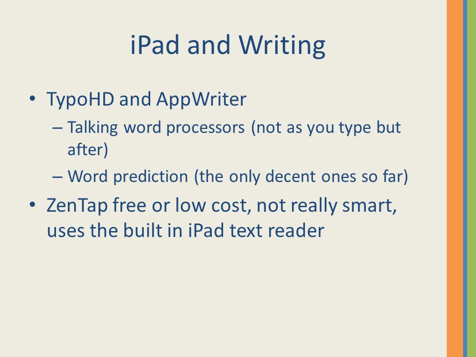 iPad and Writing TypoHD and AppWriter – Talking word processors (not as you type but after) – Word prediction (the only decent ones so far) ZenTap free or low cost, not really smart, uses the built in iPad text reader