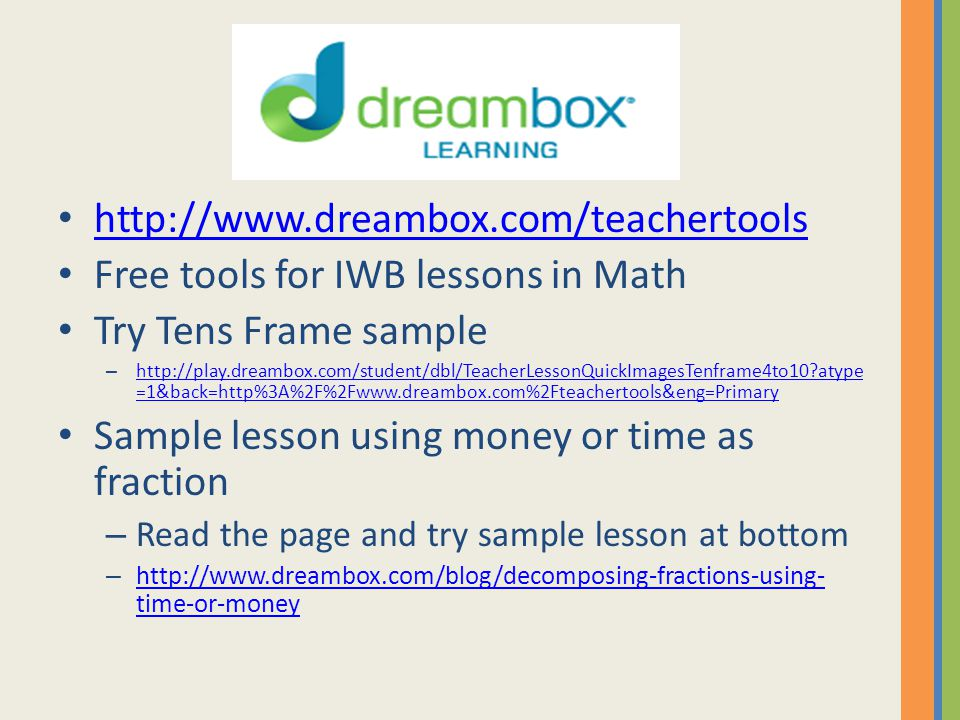 Dreambox Learning http://www.dreambox.com/teachertools Free tools for IWB lessons in Math Try Tens Frame sample – http://play.dreambox.com/student/dbl/TeacherLessonQuickImagesTenframe4to10?atype =1&back=http%3A%2F%2Fwww.dreambox.com%2Fteachertools&eng=Primary http://play.dreambox.com/student/dbl/TeacherLessonQuickImagesTenframe4to10?atype =1&back=http%3A%2F%2Fwww.dreambox.com%2Fteachertools&eng=Primary Sample lesson using money or time as fraction – Read the page and try sample lesson at bottom – http://www.dreambox.com/blog/decomposing-fractions-using- time-or-money http://www.dreambox.com/blog/decomposing-fractions-using- time-or-money