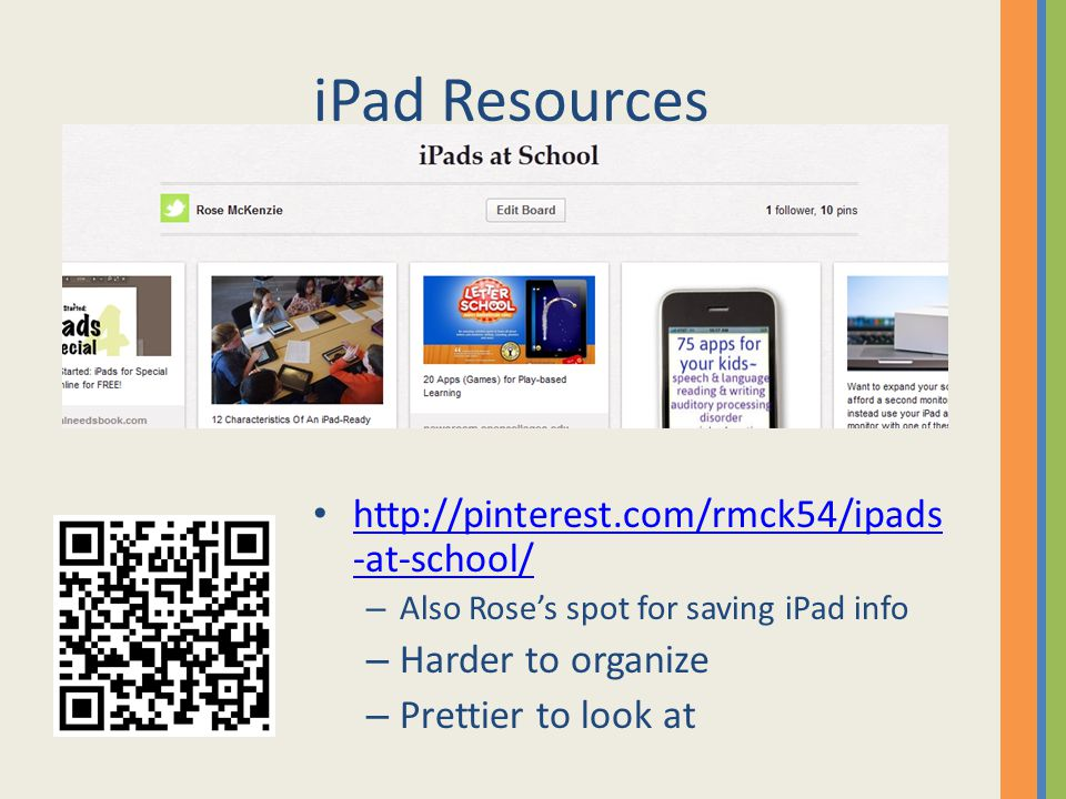 iPad Resources http://pinterest.com/rmck54/ipads -at-school/ http://pinterest.com/rmck54/ipads -at-school/ – Also Rose's spot for saving iPad info – Harder to organize – Prettier to look at
