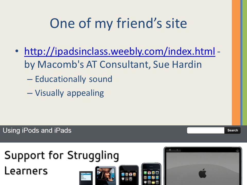One of my friend's site http://ipadsinclass.weebly.com/index.html - by Macomb s AT Consultant, Sue Hardin http://ipadsinclass.weebly.com/index.html – Educationally sound – Visually appealing