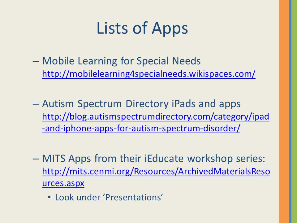 Lists of Apps – Mobile Learning for Special Needs http://mobilelearning4specialneeds.wikispaces.com/ http://mobilelearning4specialneeds.wikispaces.com/ – Autism Spectrum Directory iPads and apps http://blog.autismspectrumdirectory.com/category/ipad -and-iphone-apps-for-autism-spectrum-disorder/ http://blog.autismspectrumdirectory.com/category/ipad -and-iphone-apps-for-autism-spectrum-disorder/ – MITS Apps from their iEducate workshop series: http://mits.cenmi.org/Resources/ArchivedMaterialsReso urces.aspx http://mits.cenmi.org/Resources/ArchivedMaterialsReso urces.aspx Look under 'Presentations'