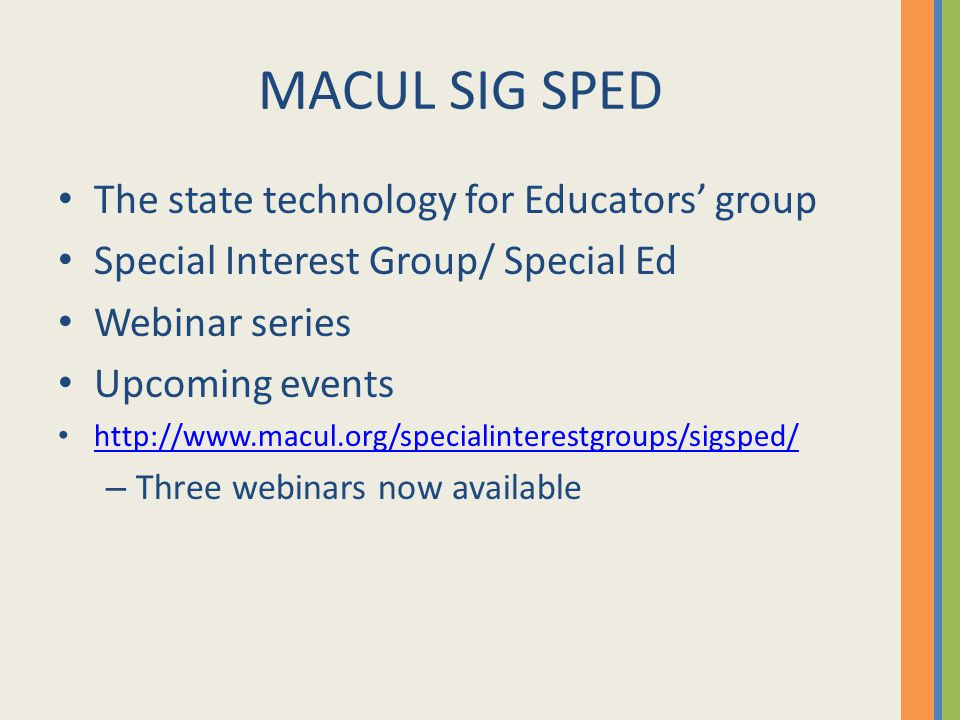 MACUL SIG SPED The state technology for Educators' group Special Interest Group/ Special Ed Webinar series Upcoming events http://www.macul.org/specialinterestgroups/sigsped/ – Three webinars now available