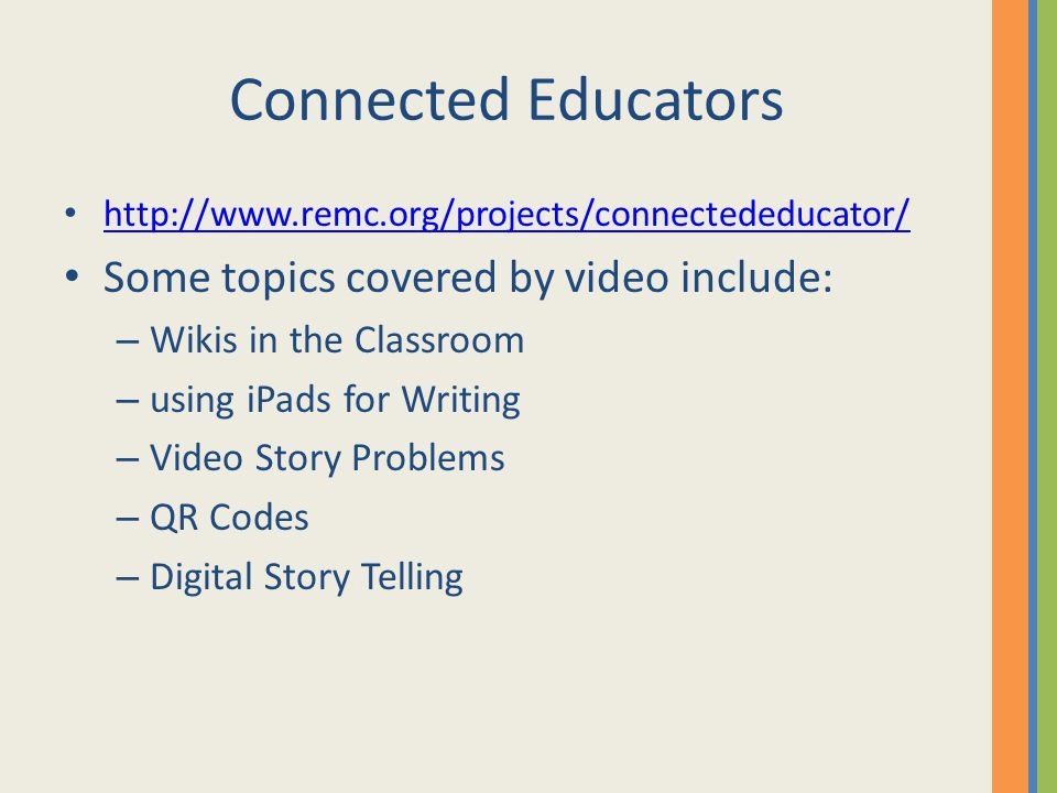 Connected Educators http://www.remc.org/projects/connectededucator/ Some topics covered by video include: – Wikis in the Classroom – using iPads for Writing – Video Story Problems – QR Codes – Digital Story Telling