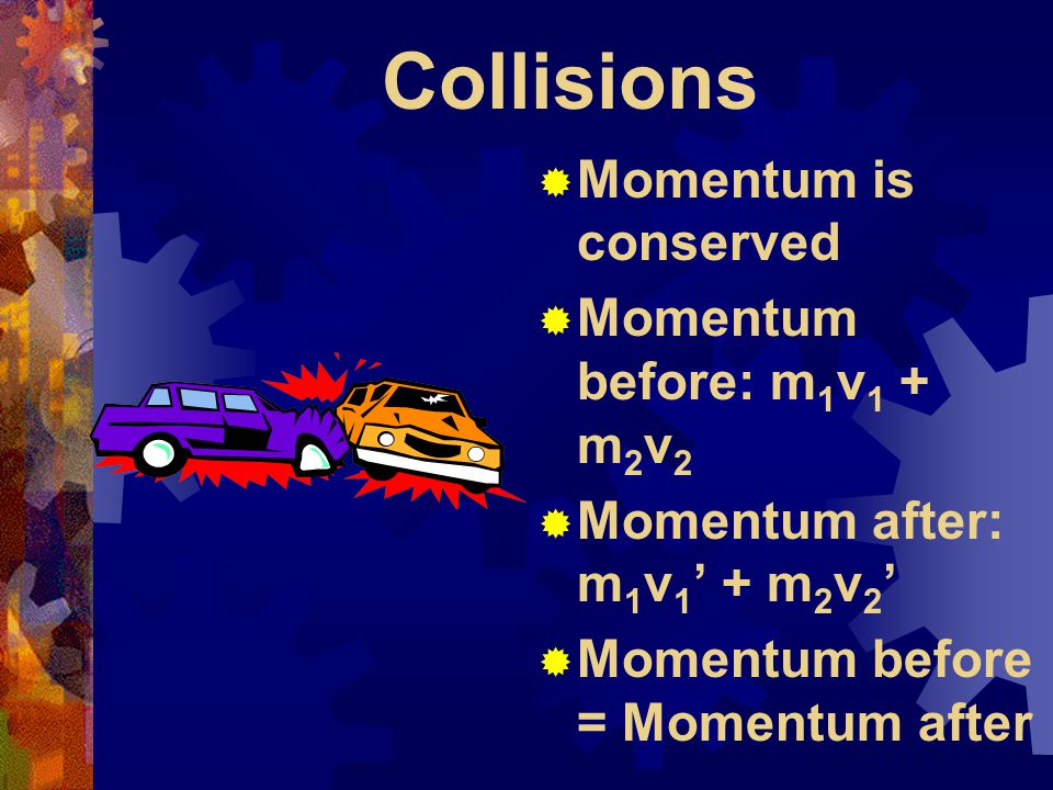 Collisions  Momentum is conserved  Momentum before: m 1 v 1 + m 2 v 2  Momentum after: m 1 v 1 ' + m 2 v 2 '  Momentum before = Momentum after