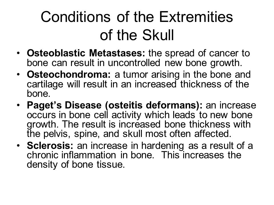 Conditions of the Extremities of the Skull Osteoblastic Metastases: the spread of cancer to bone can result in uncontrolled new bone growth.