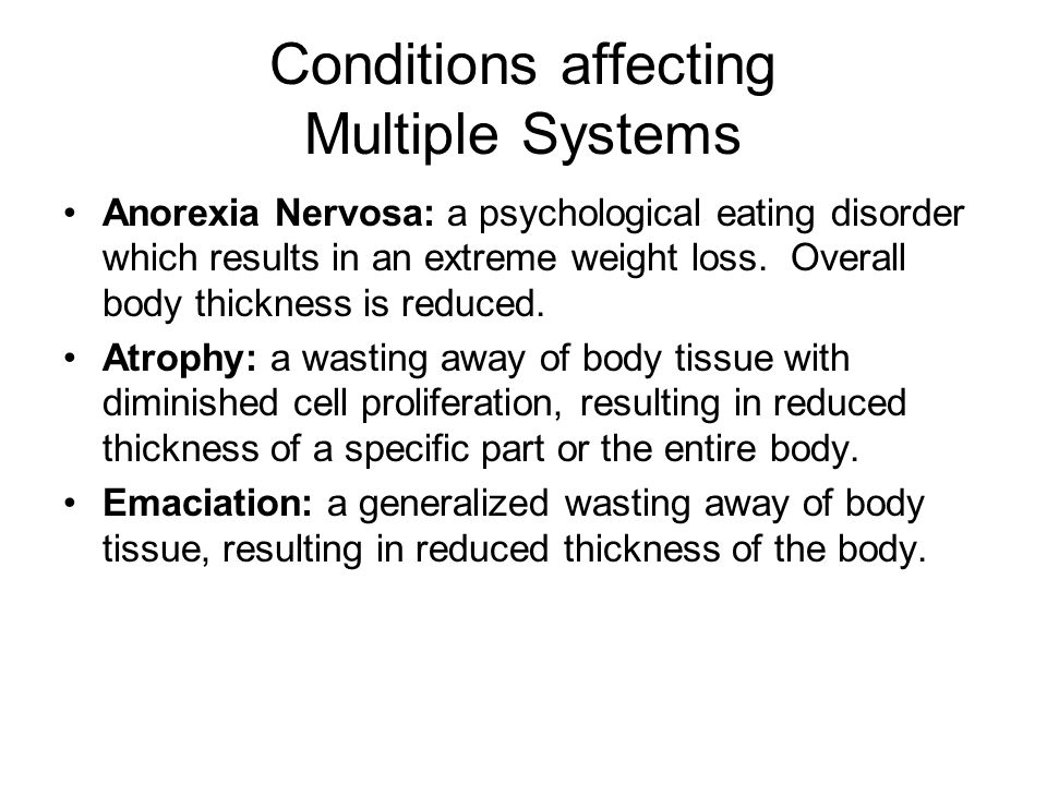 Conditions affecting Multiple Systems Anorexia Nervosa: a psychological eating disorder which results in an extreme weight loss.