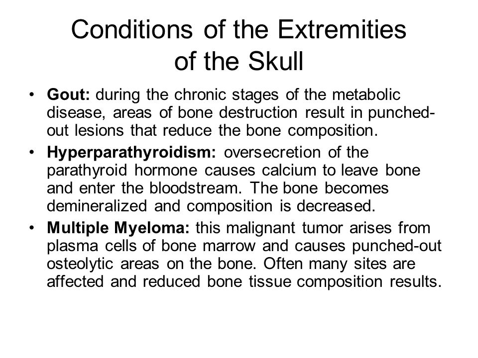 Conditions of the Extremities of the Skull Gout: during the chronic stages of the metabolic disease, areas of bone destruction result in punched- out lesions that reduce the bone composition.